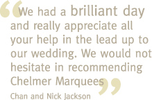 We had a brilliant day and really appreciate all your help in the lead up to our wedding. We would not hesitate in recommending Chelmer Marquees - Chan and Nick Jackson